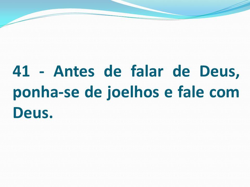 41 - Antes de falar de Deus, ponha-se de joelhos e fale com Deus.