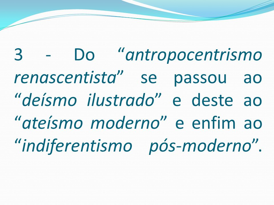 3 - Do antropocentrismo renascentista se passou ao deísmo ilustrado e deste ao ateísmo moderno e enfim ao indiferentismo pós-moderno .