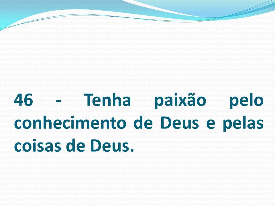 46 - Tenha paixão pelo conhecimento de Deus e pelas coisas de Deus.