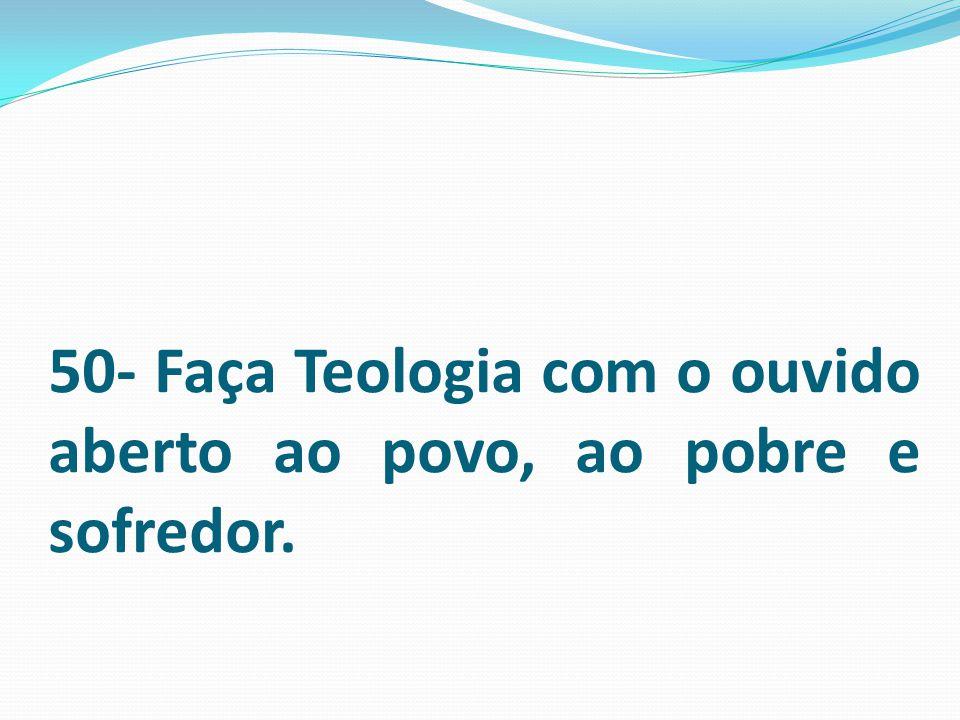 50- Faça Teologia com o ouvido aberto ao povo, ao pobre e sofredor.
