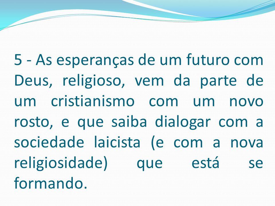 5 - As esperanças de um futuro com Deus, religioso, vem da parte de um cristianismo com um novo rosto, e que saiba dialogar com a sociedade laicista (e com a nova religiosidade) que está se formando.