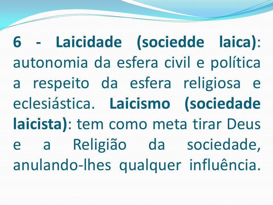 6 - Laicidade (sociedde laica): autonomia da esfera civil e política a respeito da esfera religiosa e eclesiástica.