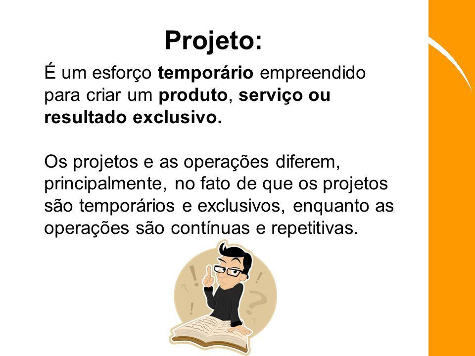 Projeto: É um esforço temporário empreendido para criar um produto, serviço ou resultado exclusivo.