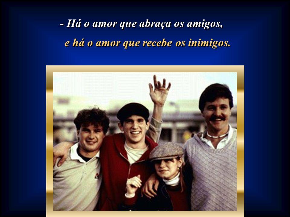 - Há o amor que abraça os amigos, e há o amor que recebe os inimigos.