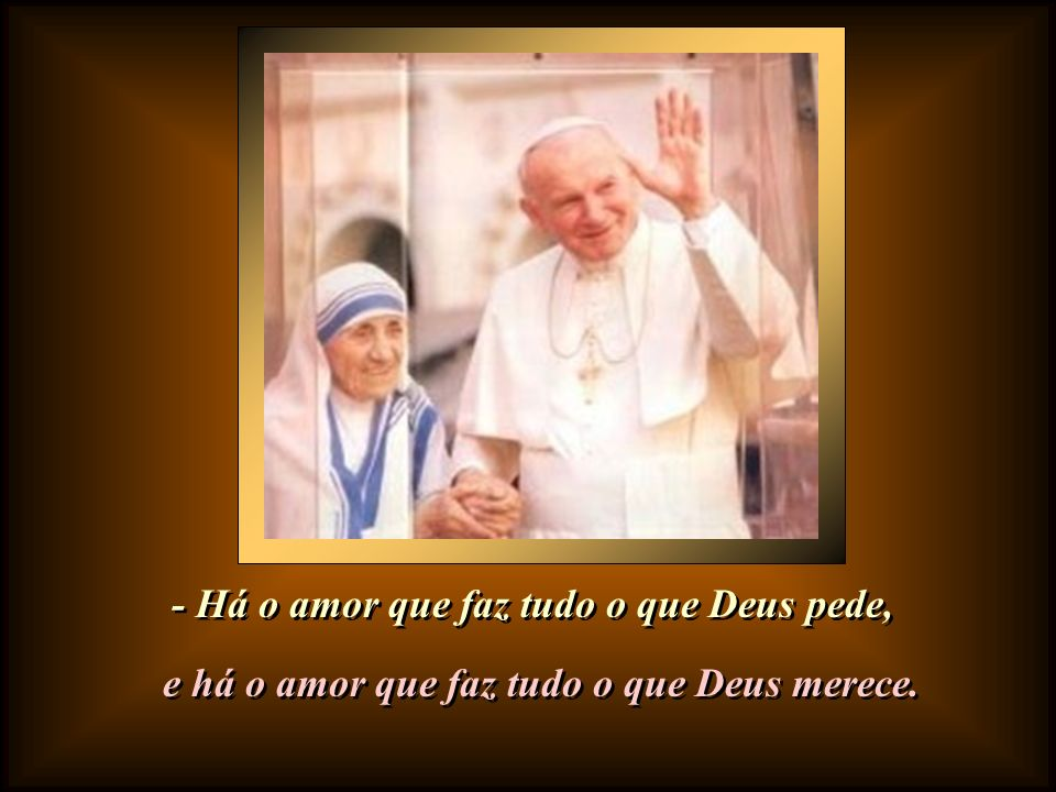 - Há o amor que faz tudo o que Deus pede,