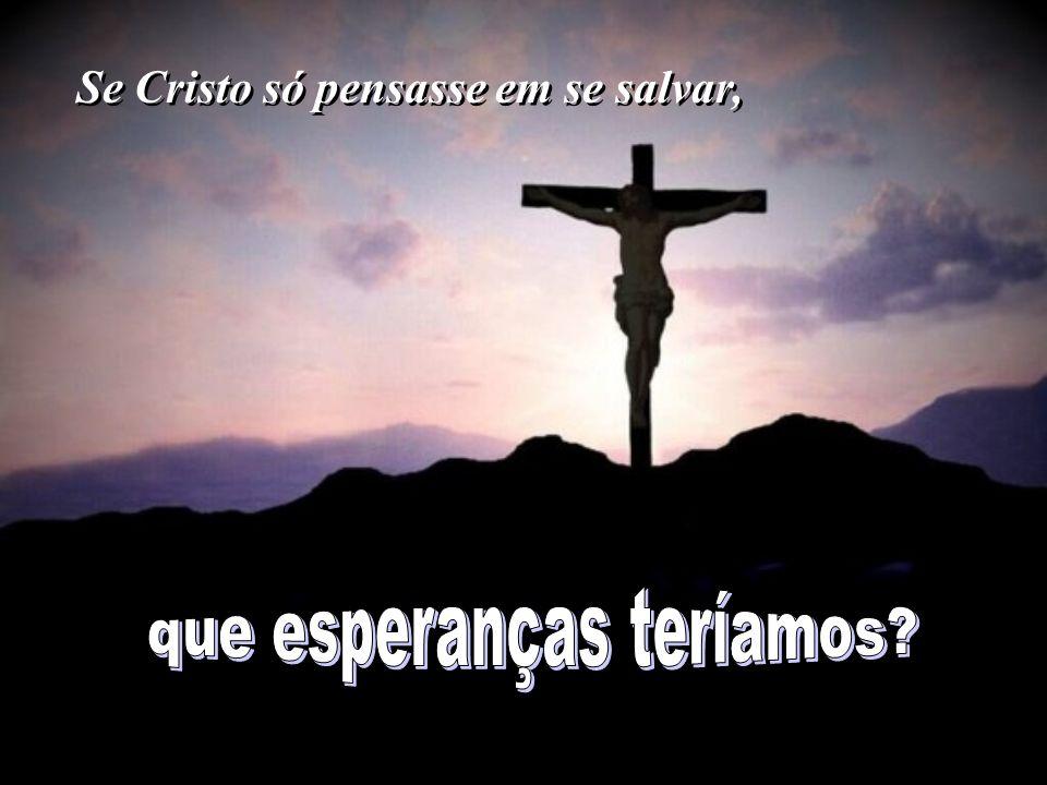 Se Cristo só pensasse em se salvar,