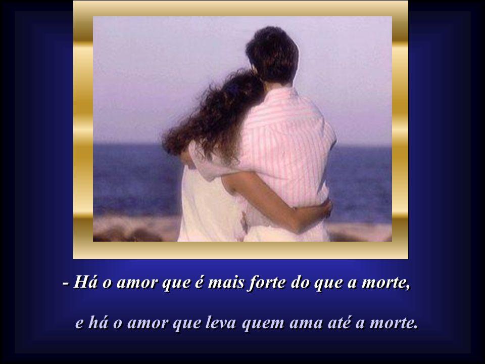 - Há o amor que é mais forte do que a morte,