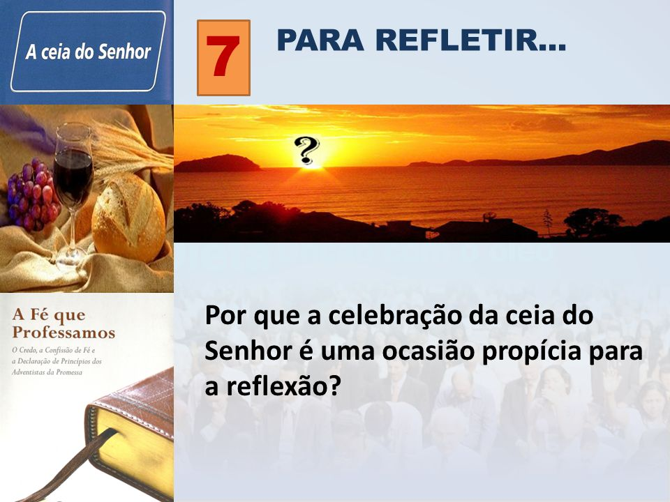 PARA REFLETIR... 7 Por que a celebração da ceia do Senhor é uma ocasião propícia para a reflexão