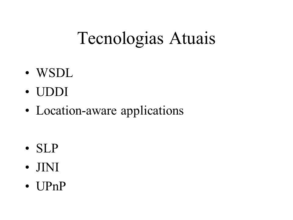 Tecnologias Atuais WSDL UDDI Location-aware applications SLP JINI UPnP