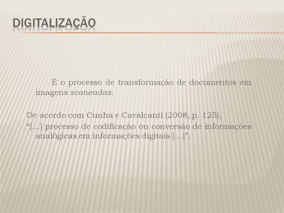 Digitalização É o processo de transformação de documentos em imagens scaneadas. De acordo com Cunha e Cavalcanti (2008, p. 125),