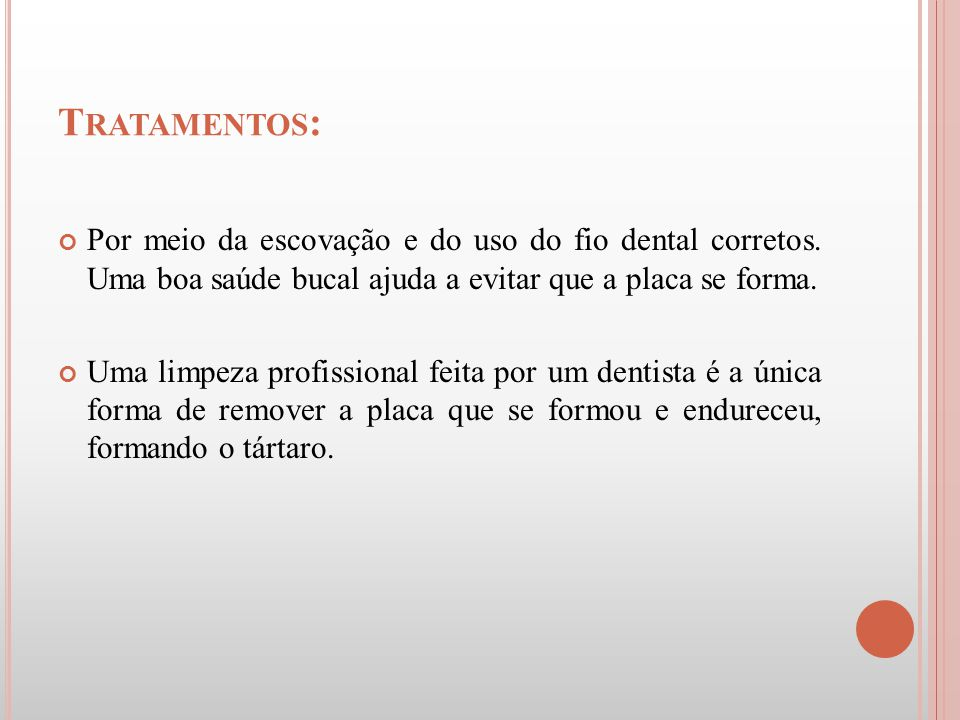 Tratamentos: Por meio da escovação e do uso do fio dental corretos. Uma boa saúde bucal ajuda a evitar que a placa se forma.