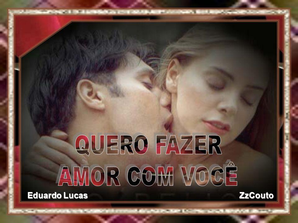 Quero Fazer Muito Amor Com Vc: QUERO FAZER AMOR COM VOCÊ Eduardo Lucas ZzCouto.