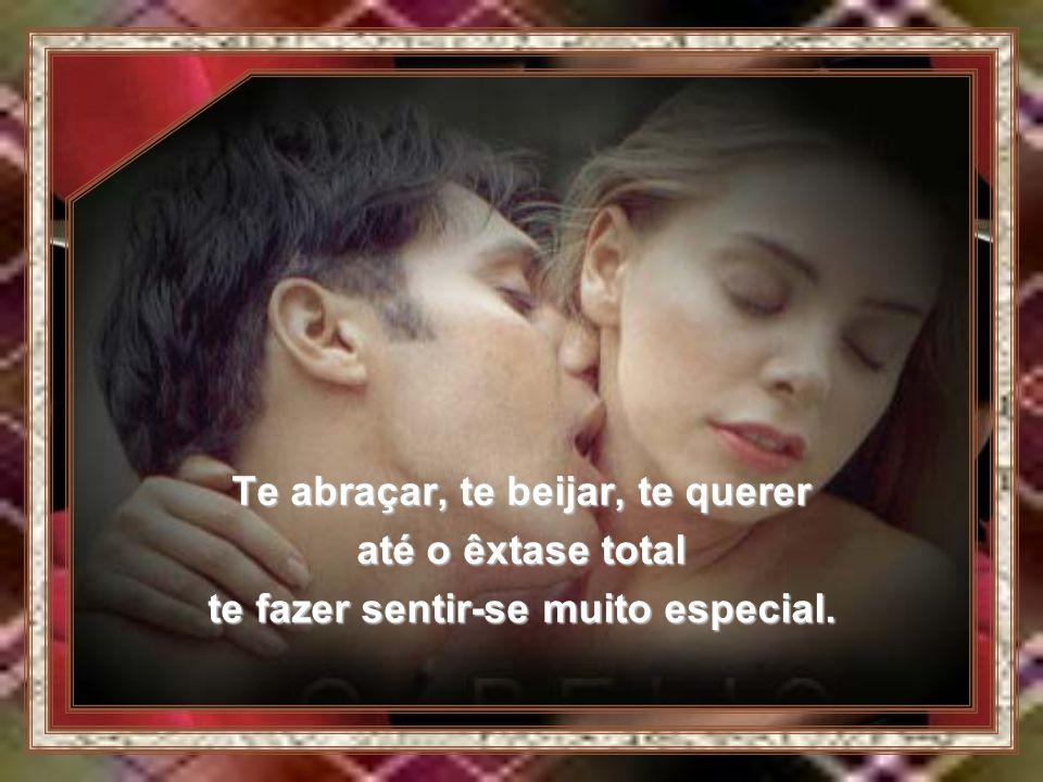 Te abraçar, te beijar, te querer te fazer sentir-se muito especial.