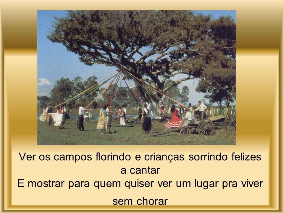 Ver os campos florindo e crianças sorrindo felizes a cantar E mostrar para quem quiser ver um lugar pra viver sem chorar