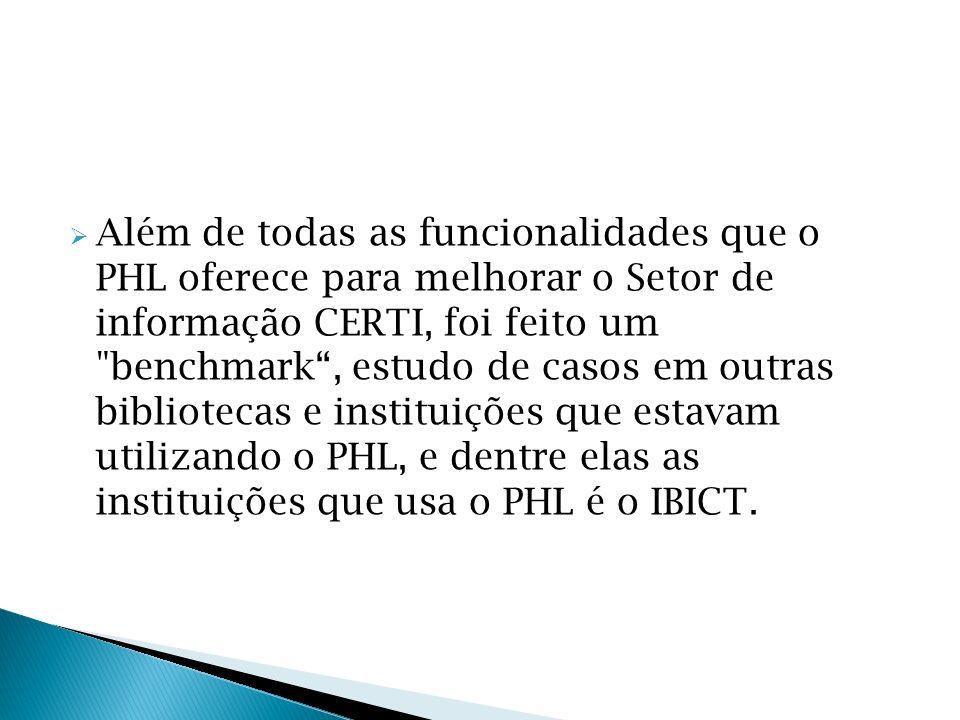 Além de todas as funcionalidades que o PHL oferece para melhorar o Setor de informação CERTI, foi feito um benchmark , estudo de casos em outras bibliotecas e instituições que estavam utilizando o PHL, e dentre elas as instituições que usa o PHL é o IBICT.
