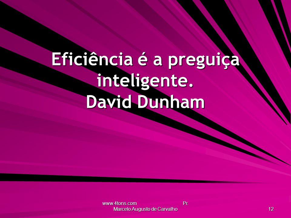 Eficiência é a preguiça inteligente. David Dunham