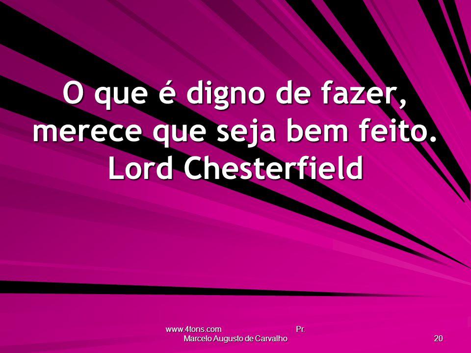O que é digno de fazer, merece que seja bem feito. Lord Chesterfield