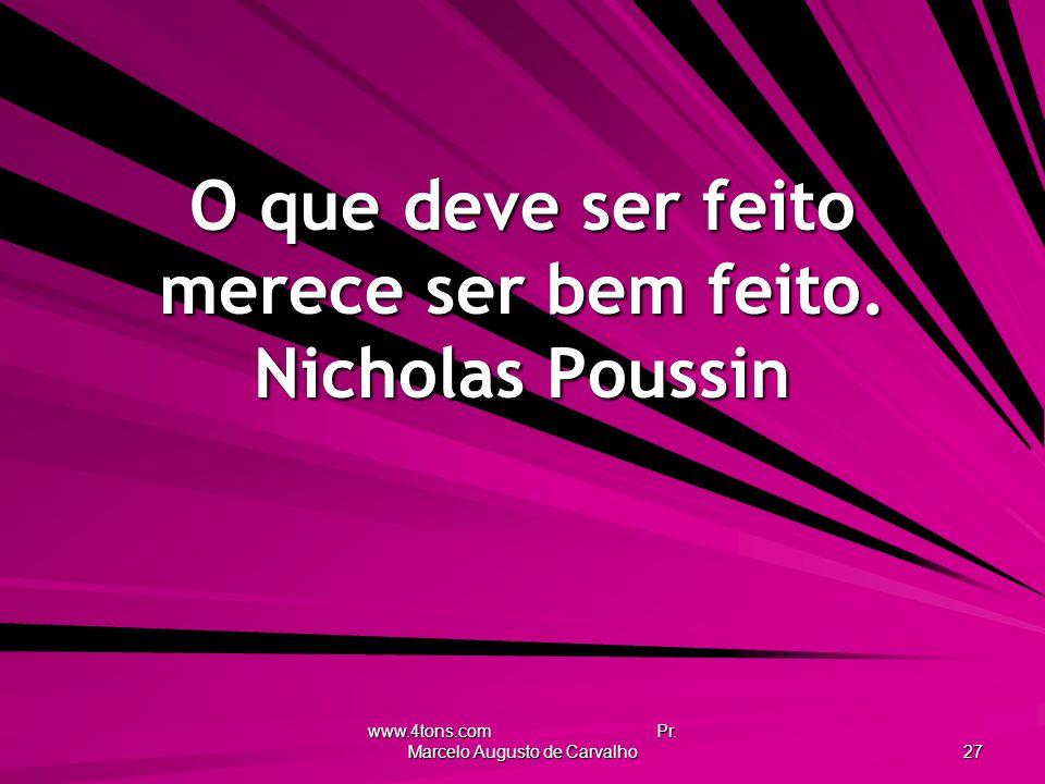O que deve ser feito merece ser bem feito. Nicholas Poussin