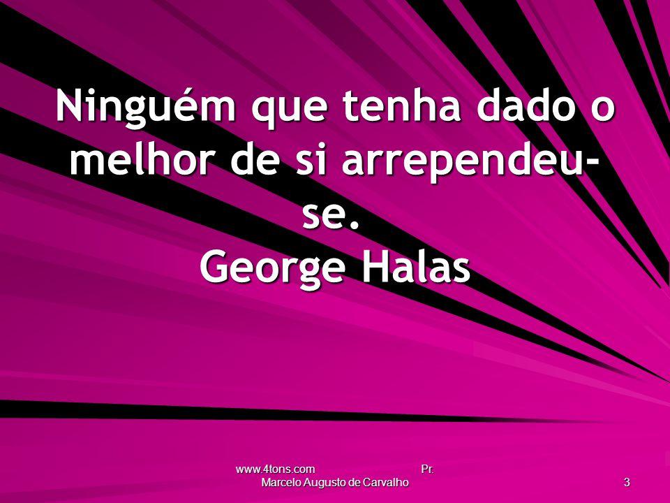 Ninguém que tenha dado o melhor de si arrependeu-se. George Halas