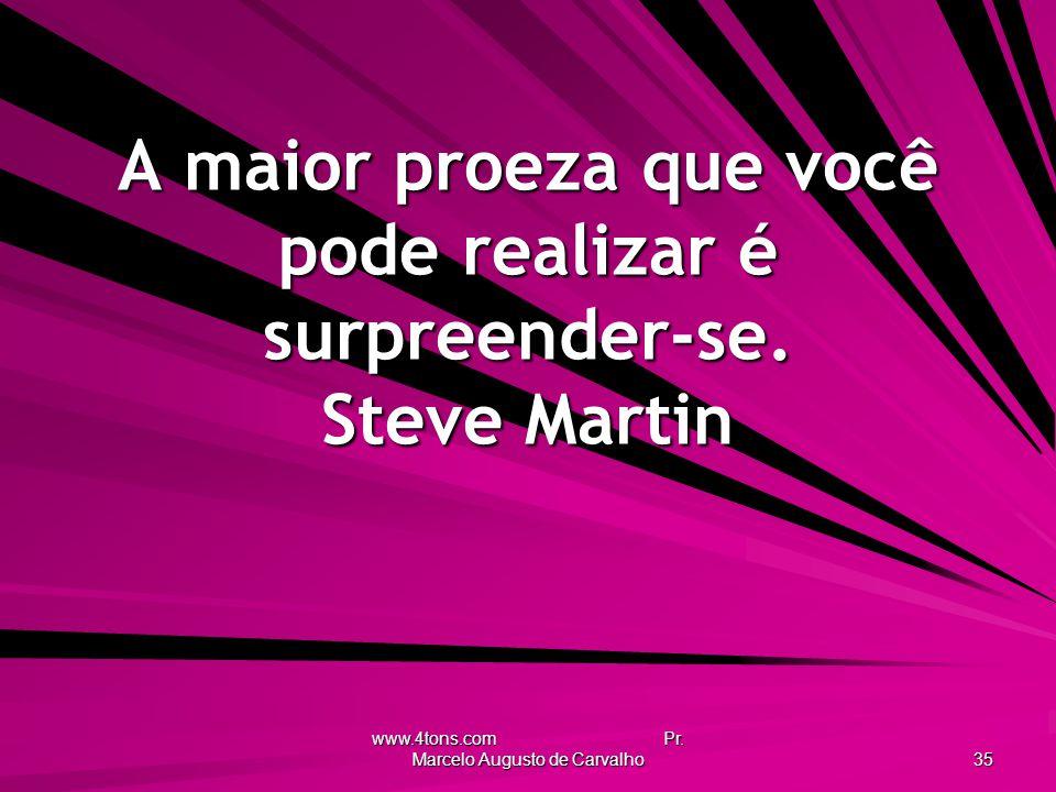 A maior proeza que você pode realizar é surpreender-se. Steve Martin