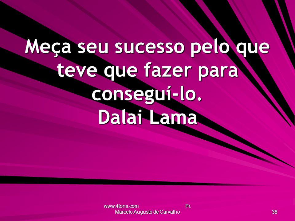 Meça seu sucesso pelo que teve que fazer para conseguí-lo. Dalai Lama