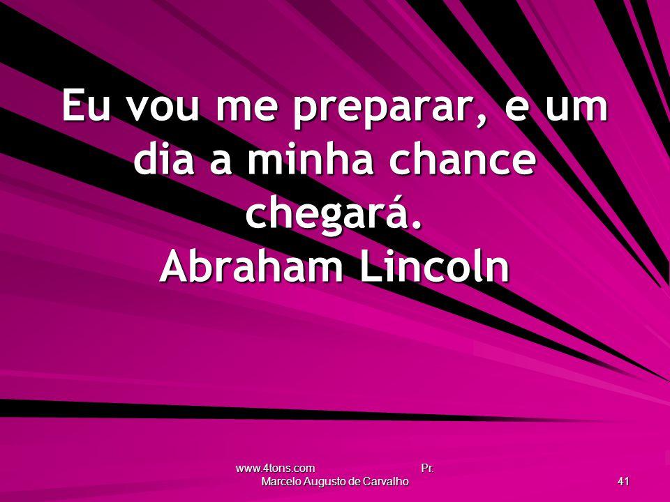Eu vou me preparar, e um dia a minha chance chegará. Abraham Lincoln