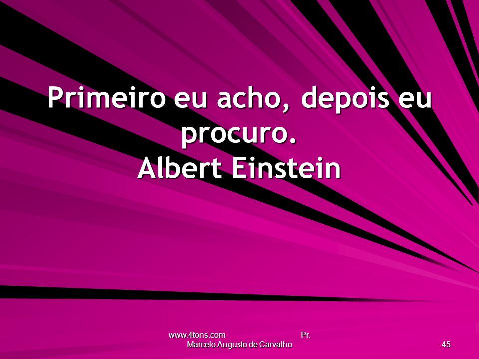 Primeiro eu acho, depois eu procuro. Albert Einstein