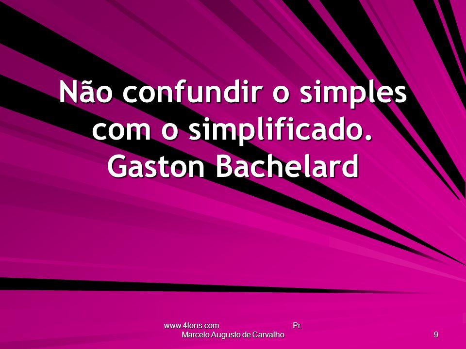 Não confundir o simples com o simplificado. Gaston Bachelard