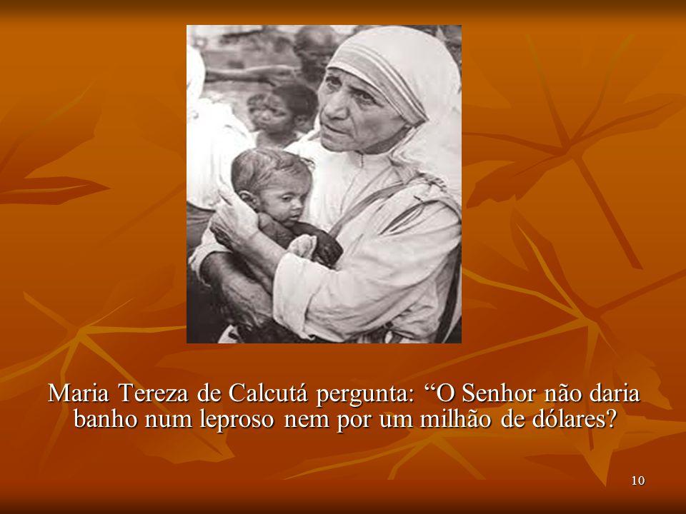 Maria Tereza de Calcutá pergunta: O Senhor não daria banho num leproso nem por um milhão de dólares