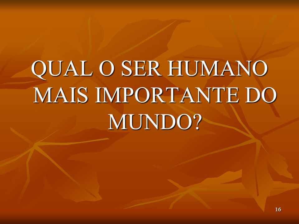 QUAL O SER HUMANO MAIS IMPORTANTE DO MUNDO