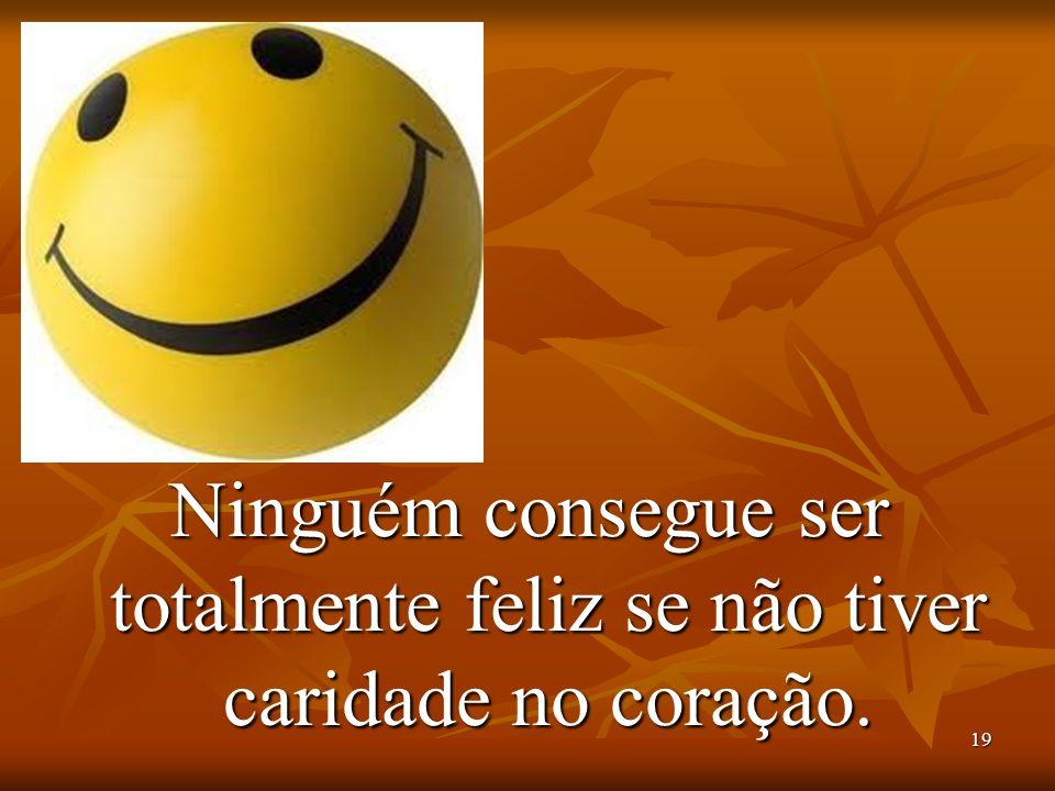 Ninguém consegue ser totalmente feliz se não tiver caridade no coração.