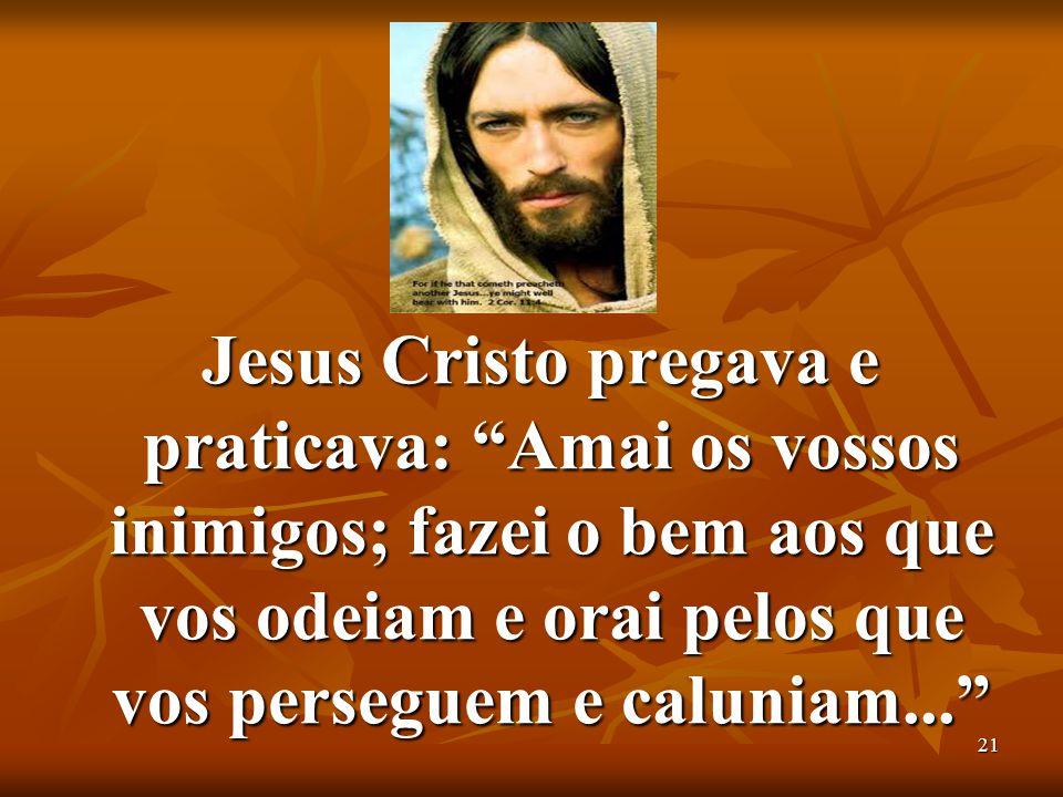 Jesus Cristo pregava e praticava: Amai os vossos inimigos; fazei o bem aos que vos odeiam e orai pelos que vos perseguem e caluniam...