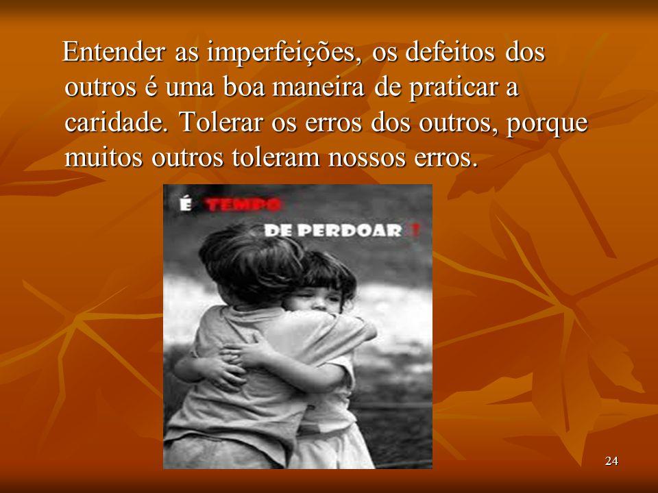 Entender as imperfeições, os defeitos dos outros é uma boa maneira de praticar a caridade.