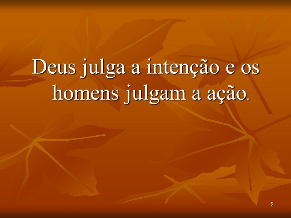 Deus julga a intenção e os homens julgam a ação.