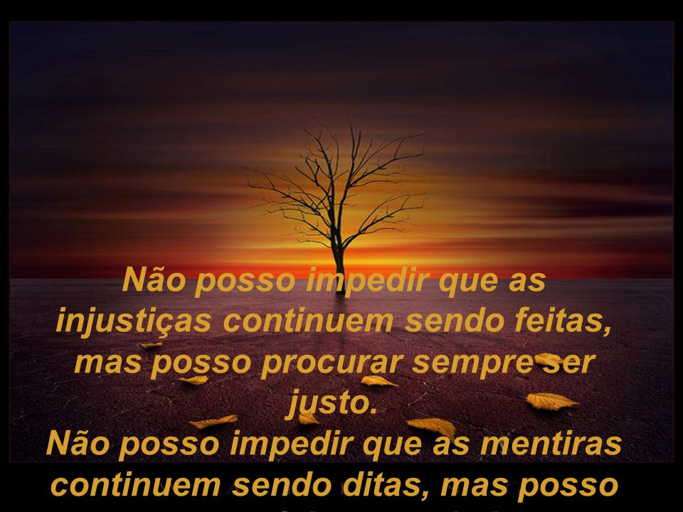 Não posso impedir que as injustiças continuem sendo feitas, mas posso procurar sempre ser justo.