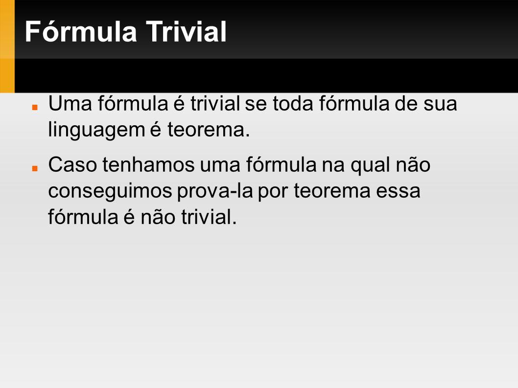 Fórmula Trivial Uma fórmula é trivial se toda fórmula de sua linguagem é teorema.
