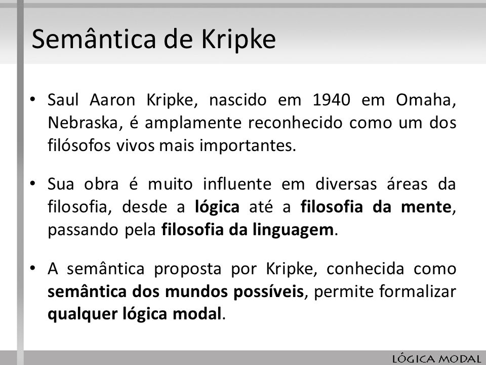 Semântica de Kripke Saul Aaron Kripke, nascido em 1940 em Omaha, Nebraska, é amplamente reconhecido como um dos filósofos vivos mais importantes.