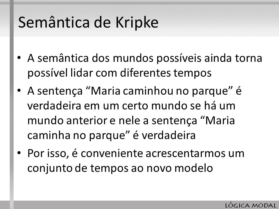 Semântica de KripkeA semântica dos mundos possíveis ainda torna possível lidar com diferentes tempos.
