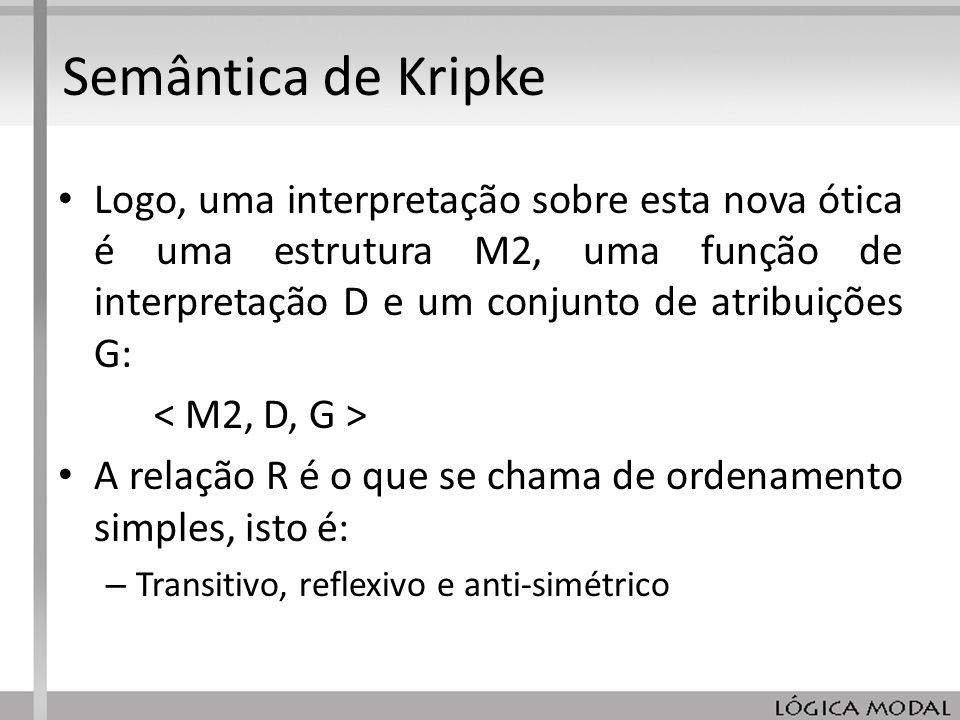 Semântica de KripkeLogo, uma interpretação sobre esta nova ótica é uma estrutura M2, uma função de interpretação D e um conjunto de atribuições G: