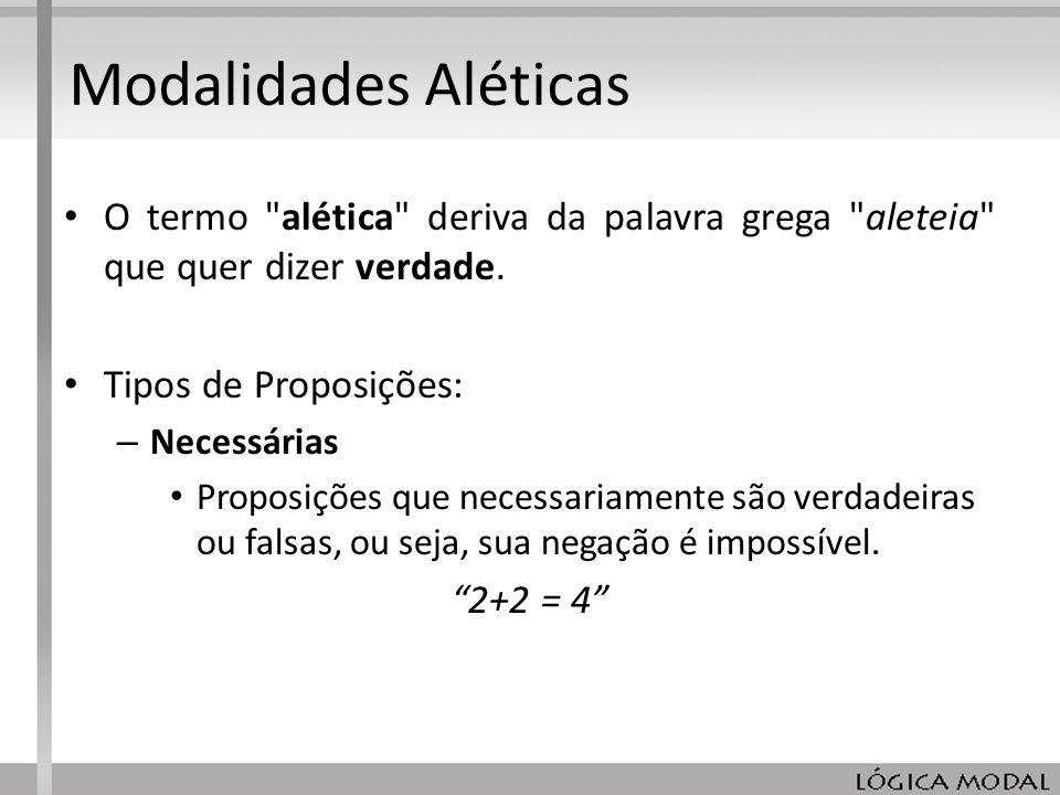 Modalidades Aléticas O termo alética deriva da palavra grega aleteia que quer dizer verdade. Tipos de Proposições: