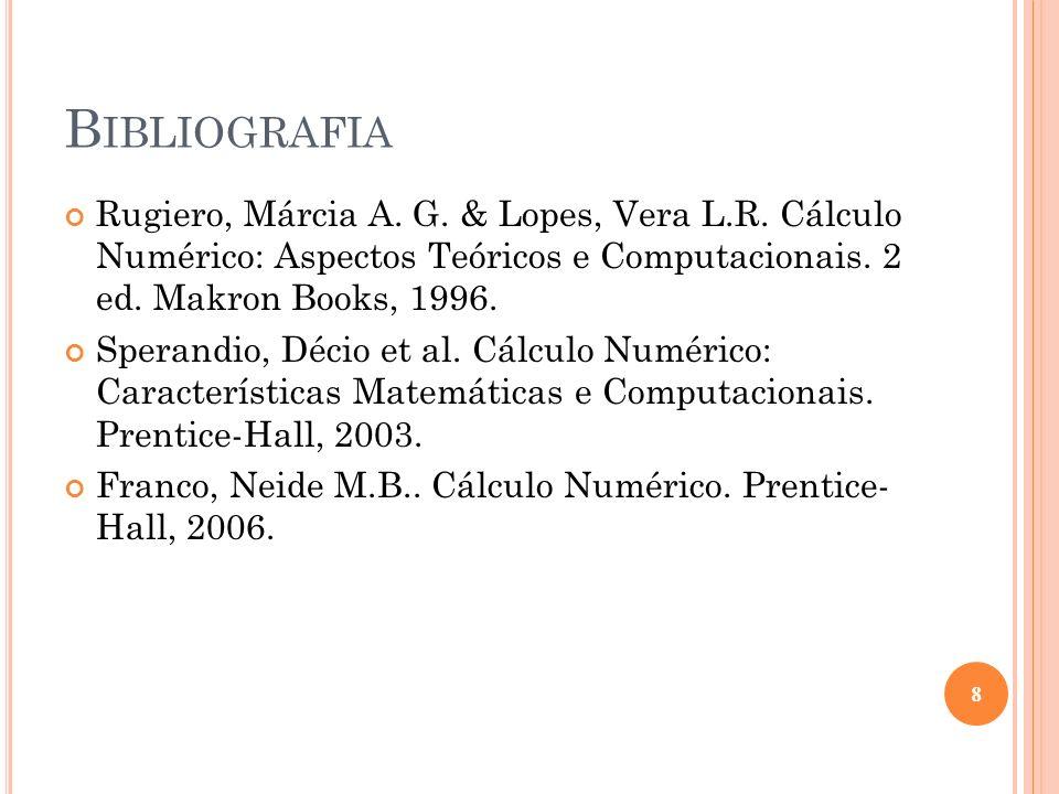 Bibliografia Rugiero, Márcia A. G. & Lopes, Vera L.R. Cálculo Numérico: Aspectos Teóricos e Computacionais. 2 ed. Makron Books, 1996.