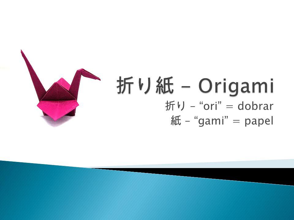 折り – ori = dobrar 紙 – gami = papel