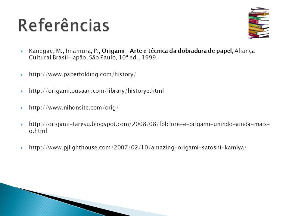 Referências Kanegae, M., Imamura, P., Origami – Arte e técnica da dobradura de papel, Aliança Cultural Brasil-Japão, São Paulo, 10ª ed., 1999.
