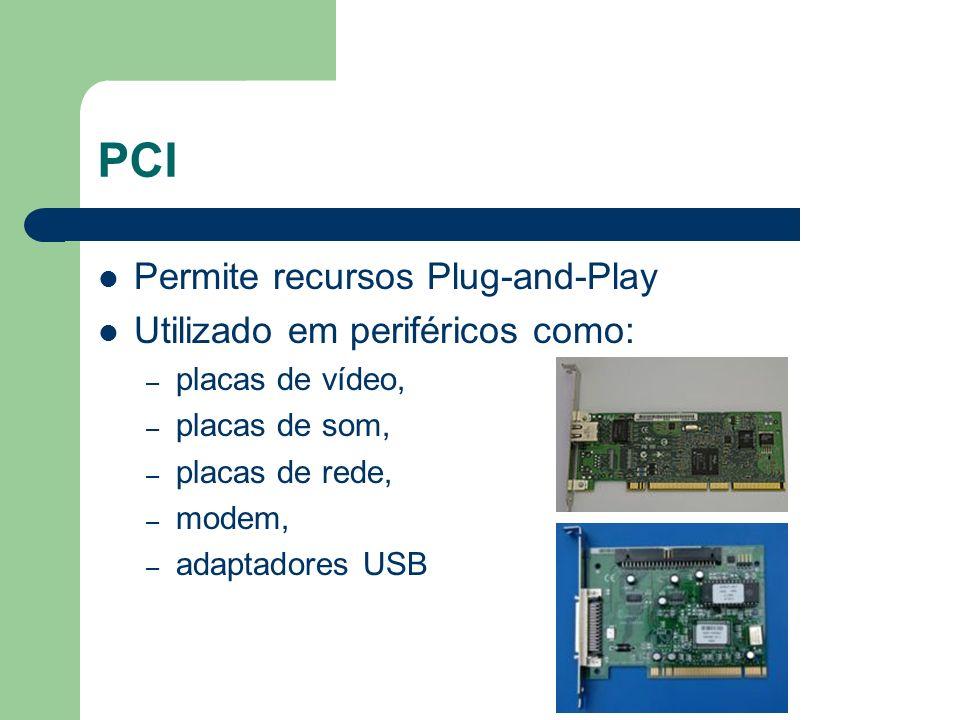 PCI Permite recursos Plug-and-Play Utilizado em periféricos como: