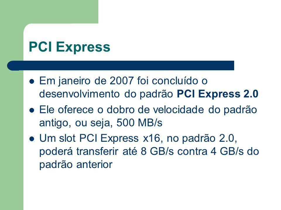 PCI Express Em janeiro de 2007 foi concluído o desenvolvimento do padrão PCI Express 2.0.