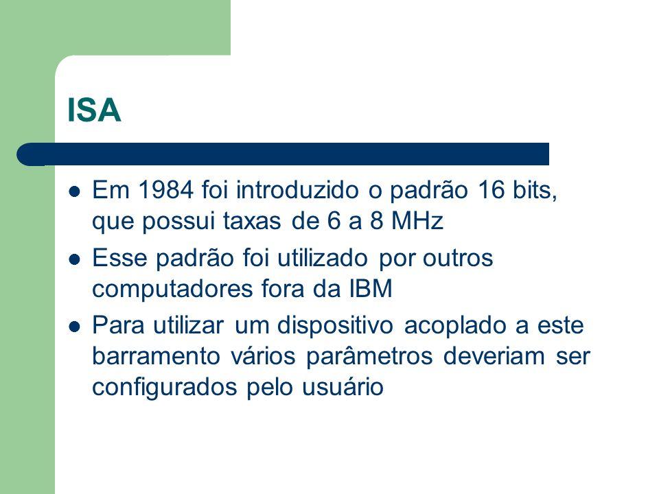 ISA Em 1984 foi introduzido o padrão 16 bits, que possui taxas de 6 a 8 MHz. Esse padrão foi utilizado por outros computadores fora da IBM.