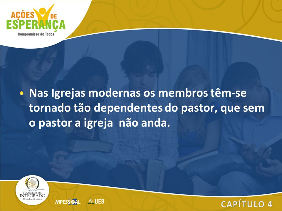 Nas Igrejas modernas os membros têm-se tornado tão dependentes do pastor, que sem o pastor a igreja não anda.