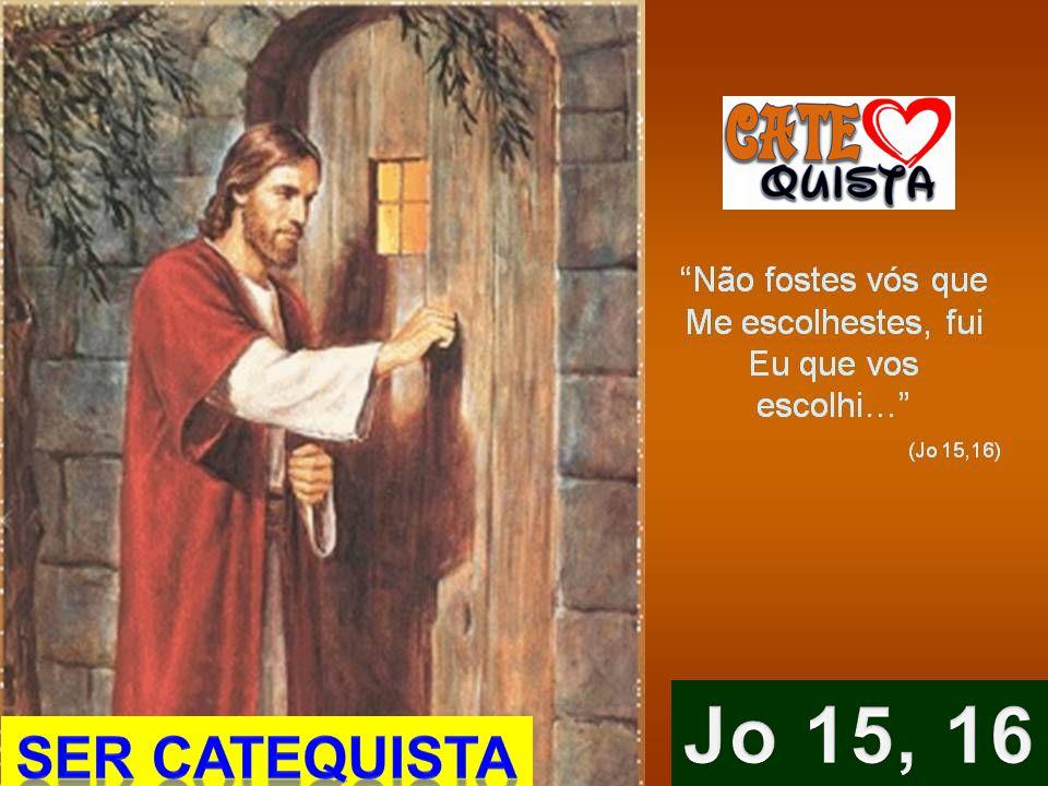 Jo 15, 16 SER CATEQUISTA