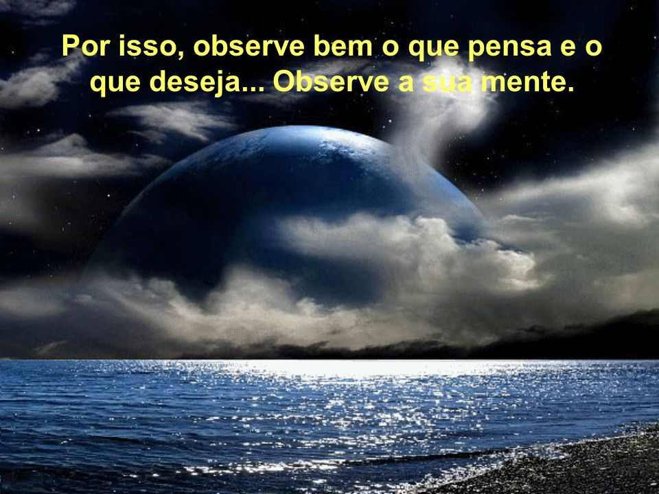 Por isso, observe bem o que pensa e o que deseja... Observe a sua mente.