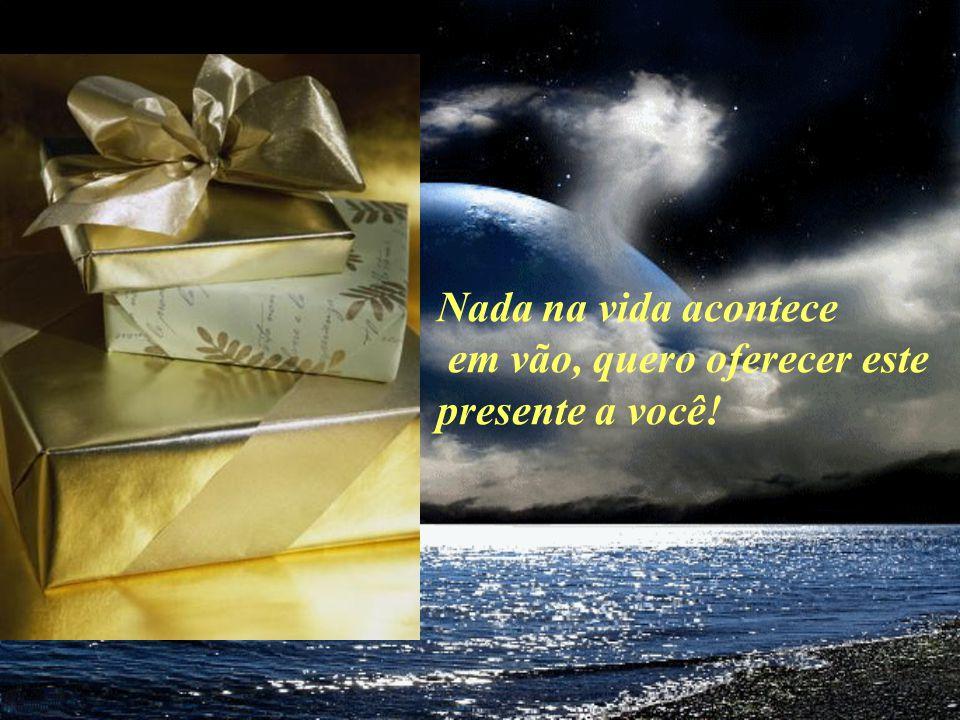 Nada na vida acontece em vão, quero oferecer este presente a você!